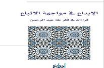 الإبداع في مواجهة الاتباع.. قراءات في فكر طه عبد الرحمن